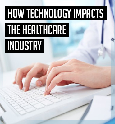 How Technology Impacts the Healthcare Industry?